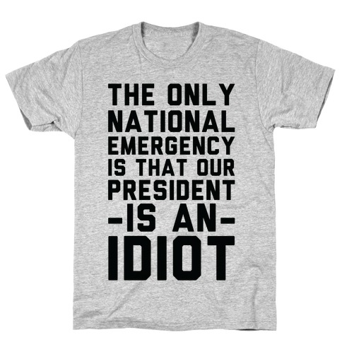 The Only National Emergency is That Our President is an Idiot T-Shirt