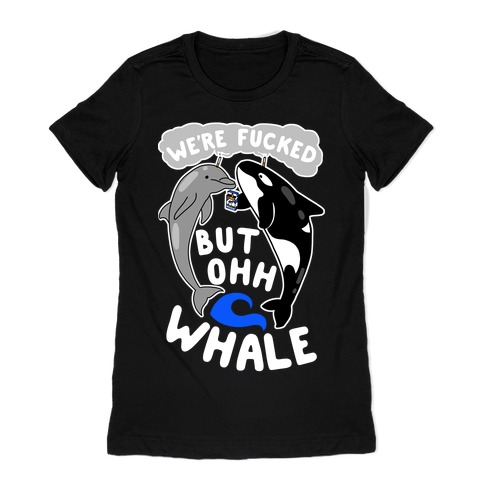 We're F***ed But Oh Whale Womens T-Shirt