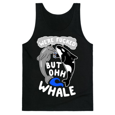 We're F***ed But Oh Whale Tank Top