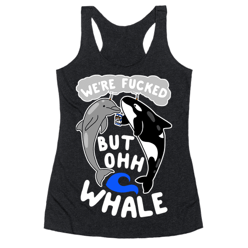 We're F***ed But Oh Whale Racerback Tank Top