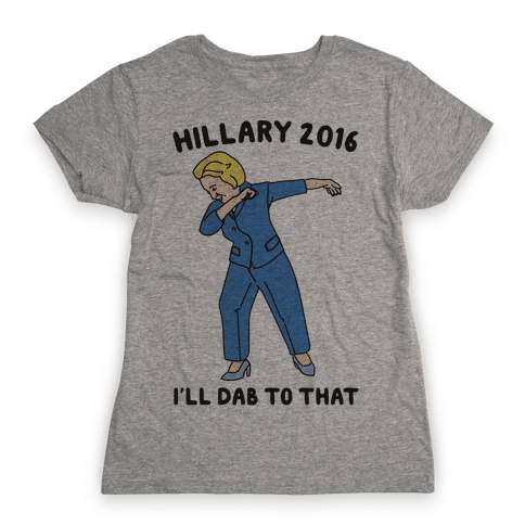 Hillary 2016 I'll Dab To That Womens T-Shirt