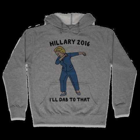 Hillary 2016 I'll Dab To That Hooded Sweatshirt
