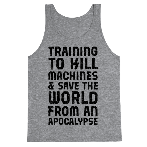 Training To Kill Machines & Save The World From An Apocalypse  Tank Top