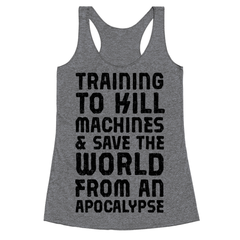 Training To Kill Machines & Save The World From An Apocalypse  Racerback Tank Top