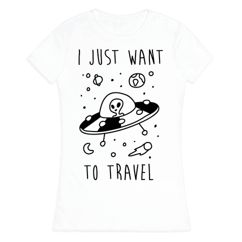I Just Want To Travel  Womens T-Shirt