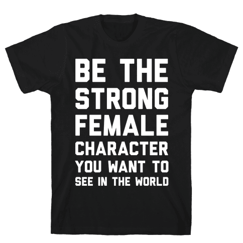 Be The Strong Female Character You Want To See In The World Mens T-Shirt