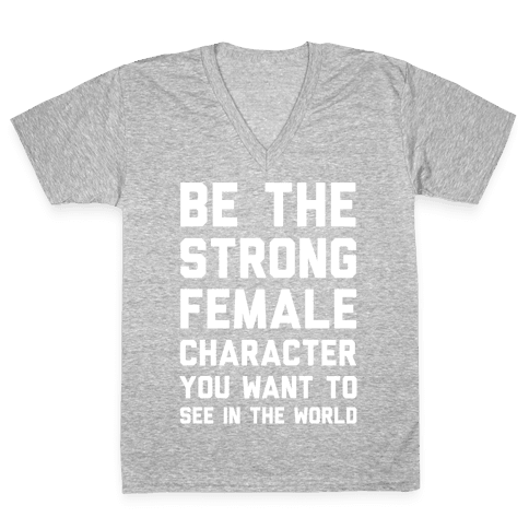 Be The Strong Female Character You Want To See In The World V-Neck Tee Shirt