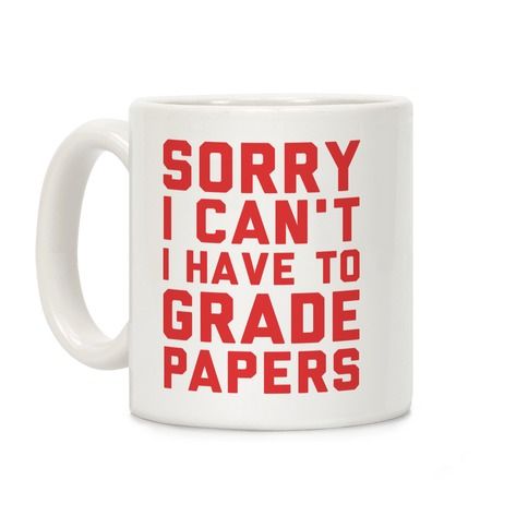 Sorry I Can't I Have To Grade Papers Coffee Mug
