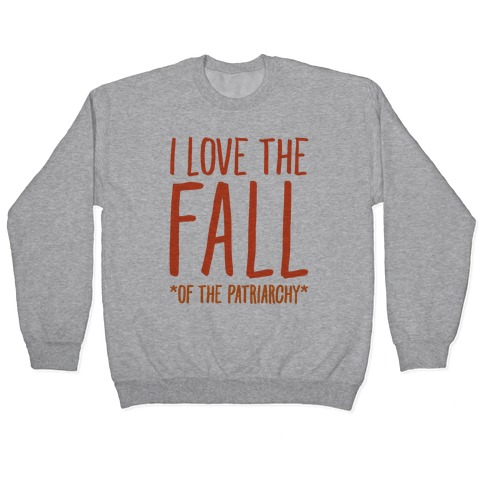 I Love The Fall Of The Patriarchy Pullover