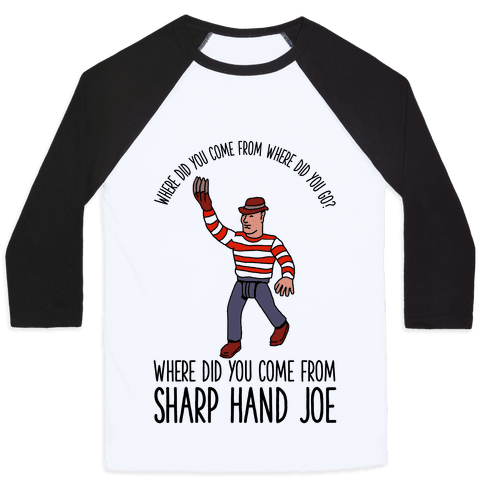 Where did you come from where did you go? where did you come from Sharp Hand Joe Baseball Tee