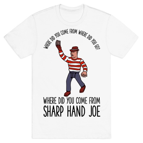 Where did you come from where did you go? where did you come from Sharp Hand Joe T-Shirt