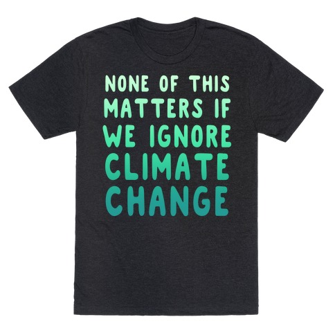 None of this Matters if We Ignore Climate Change T-Shirt