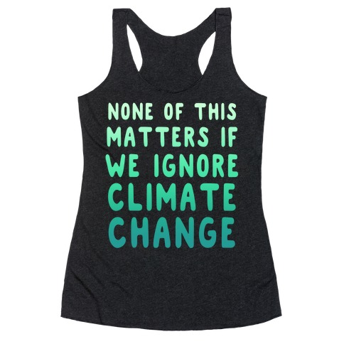 None of this Matters if We Ignore Climate Change Racerback Tank Top