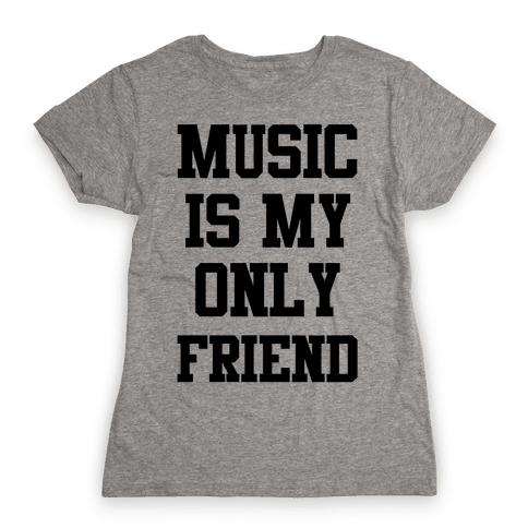 Music is My Only Friend Womens T-Shirt