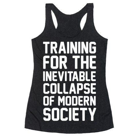 Training For The Inevitable Collapse of Modern Socieyu Racerback Tank Top