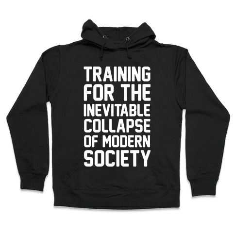 Training For The Inevitable Collapse of Modern Socieyu Hooded Sweatshirt
