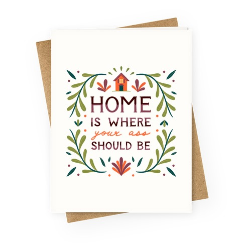 Home Is Where Your Ass Should Be Greeting Card