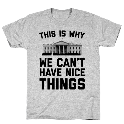 This is Why We Can't Have Nice Things (white House) Mens T-Shirt