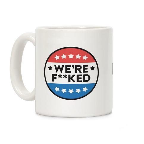 We're F**ked Political Button Coffee Mug