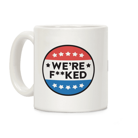 We're F**ked Political Button Coffee Mug