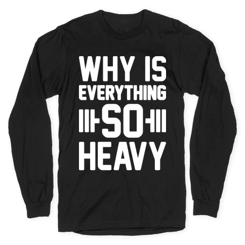 Why Is Everything So Heavy Long Sleeve T-Shirt