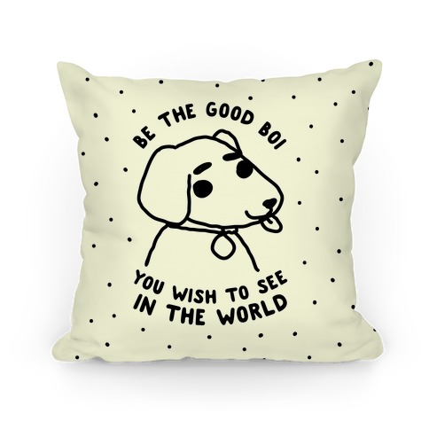 Be the Good Boi You Wish to See in the World Pillow