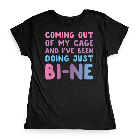 Coming Out Of My Cage And I've Been Doing Just BI-NE Womens T-Shirt