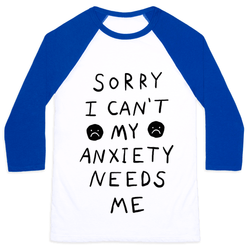 Sorry I Can't My Anxiety Needs Me Baseball Tee