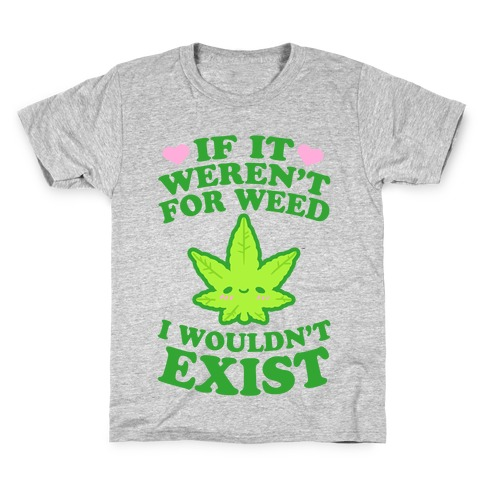 If It Weren't For Weed I Wouldn't Exist Kids T-Shirt