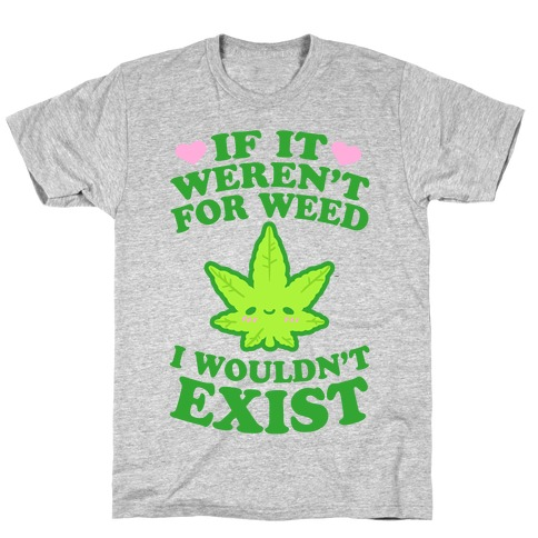 If It Weren't For Weed I Wouldn't Exist T-Shirt