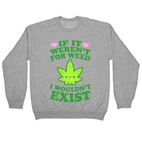 If It Weren't For Weed I Wouldn't Exist Pullover