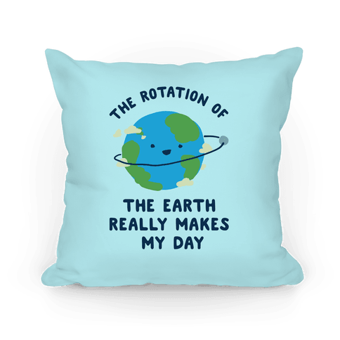 The Rotation of the Earth Really Makes My Day Pillow