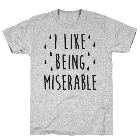 I Like Being Miserable Mens T-Shirt