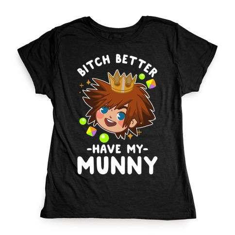 Bitch Better Have My Munny Sora Womens T-Shirt