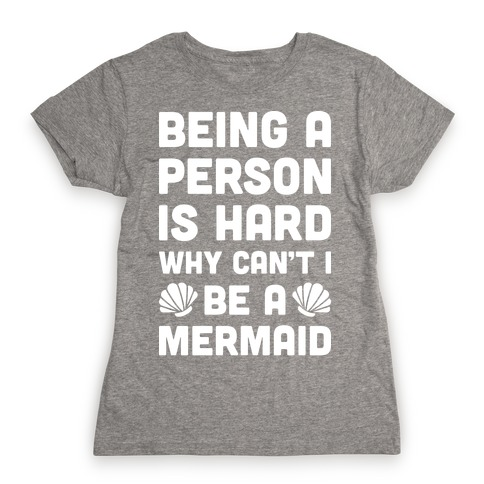 Being A Person Is Hard Why Can't I Be A Mermaid Womens T-Shirt