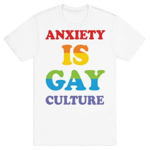 Anxiety Is Gay Culture Mens T-Shirt