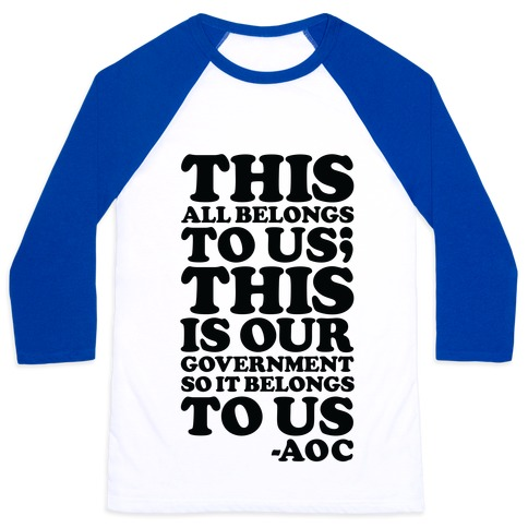 This All Belongs To Us This Is Our Government So It Belongs To Us AOC Baseball Tee