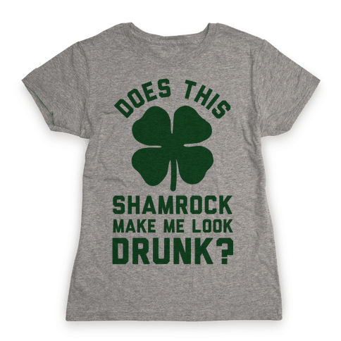 Does This Shamrock Make Me Look Drunk? Womens T-Shirt