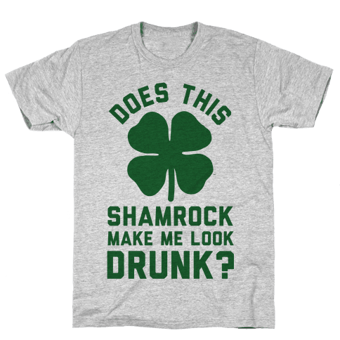 Does This Shamrock Make Me Look Drunk? Mens T-Shirt