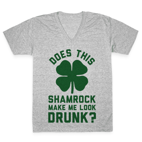 Does This Shamrock Make Me Look Drunk? V-Neck Tee Shirt