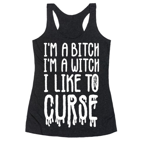 I'm a Bitch, I'm a Witch, I Like to Curse Racerback Tank Top