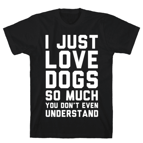 I Love Dogs So Much You Don't Even Understand Mens T-Shirt