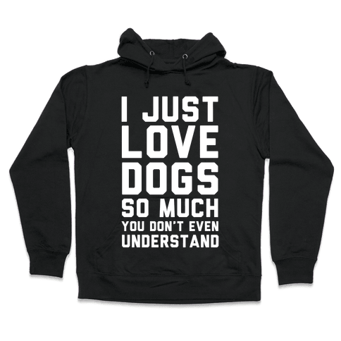 I Love Dogs So Much You Don't Even Understand Hooded Sweatshirt
