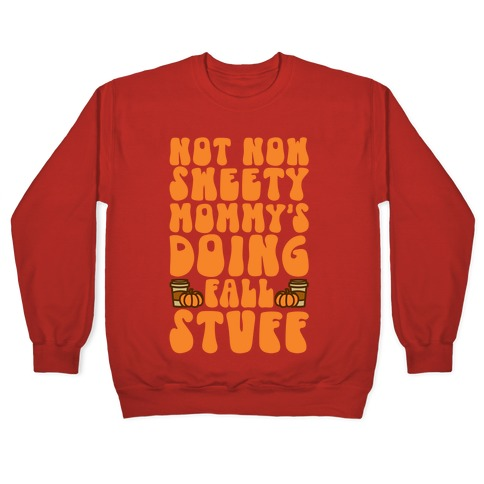 Not Now Sweety Mommy Is Doing Fall Stuff Pullover