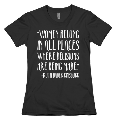 Women Belong In Places Where Decisions Are Being Made RBG Quote White Print Womens T-Shirt