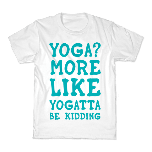 Yoga More Like Yogatta Be Kidding Kids T-Shirt