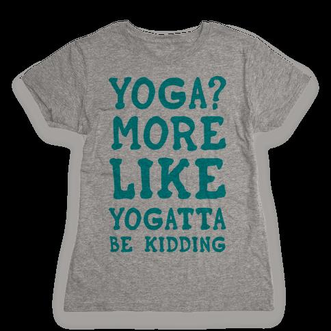 Yoga More Like Yogatta Be Kidding Womens T-Shirt