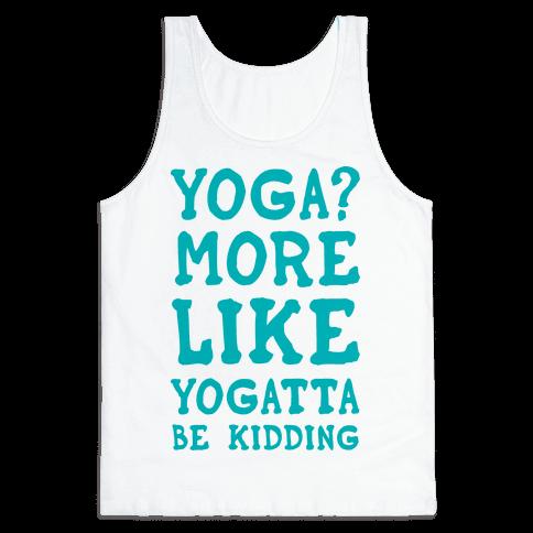 Yoga More Like Yogatta Be Kidding Tank Top