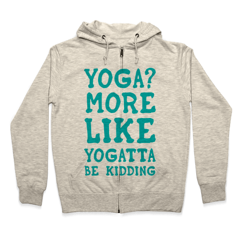 Yoga More Like Yogatta Be Kidding Zip Hoodie