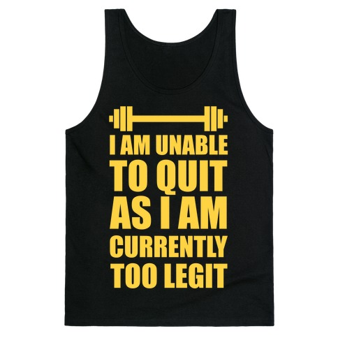 I Am Unable To Quit As I Am Currently Too Legit Tank Top